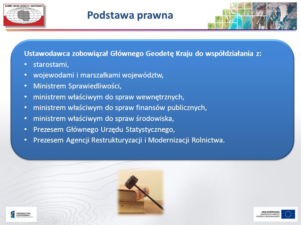 Podstawa prawna Ustawodawca zobowiązał Głównego Geodetę Kraju do współdziałania z: starostami, wojewodami i marszałkami województw,