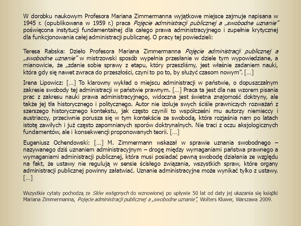"""W dorobku naukowym Profesora Mariana Zimmermanna wyjątkowe miejsce zajmuje napisana w 1945 r. (opublikowana w 1959 r.) praca Pojęcie administracji publicznej a """"swobodne uznanie poświęcona instytucji fundamentalnej dla całego prawa administracyjnego i zupełnie krytycznej dla funkcjonowania całej administracji publicznej. O pracy tej powiedzieli:"""
