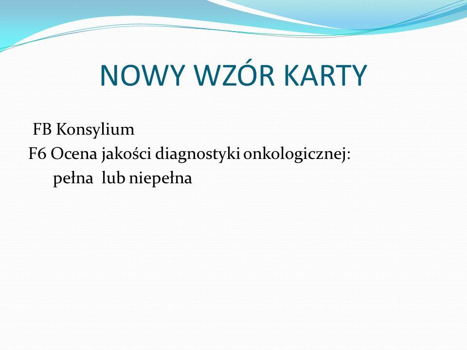 NOWY WZÓR KARTY FB Konsylium F6 Ocena jakości diagnostyki onkologicznej: pełna lub niepełna