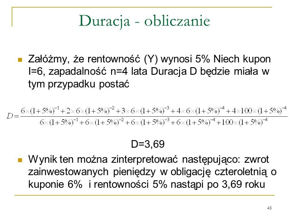 Duracja - obliczanie Załóżmy, że rentowność (Y) wynosi 5% Niech kupon I=6, zapadalność n=4 lata Duracja D będzie miała w tym przypadku postać.