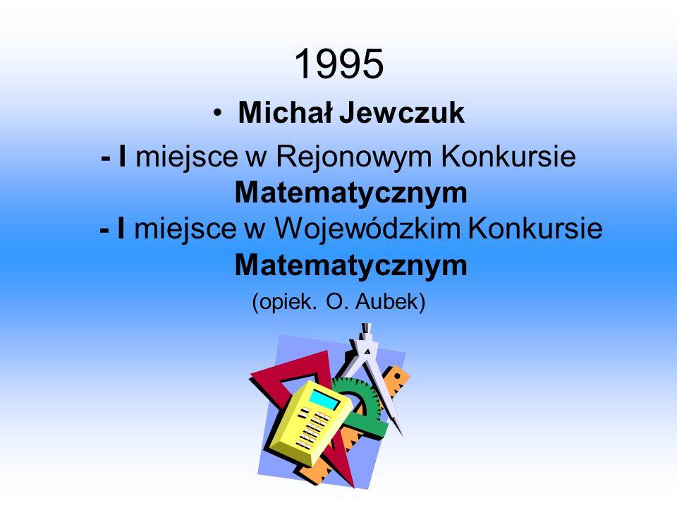 1995 Michał Jewczuk. - I miejsce w Rejonowym Konkursie Matematycznym - I miejsce w Wojewódzkim Konkursie Matematycznym.