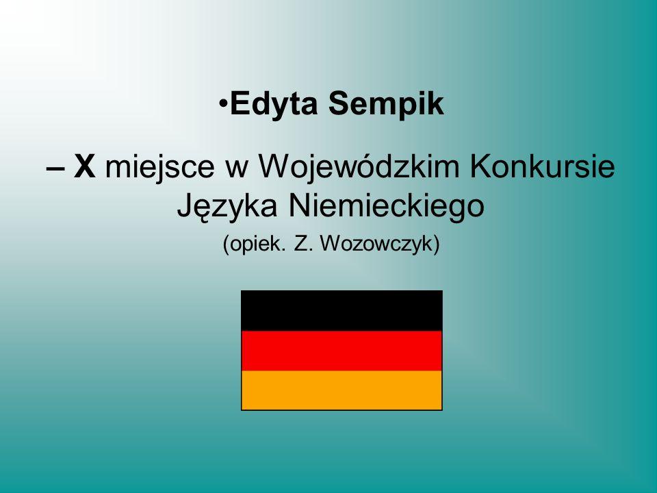 – X miejsce w Wojewódzkim Konkursie Języka Niemieckiego