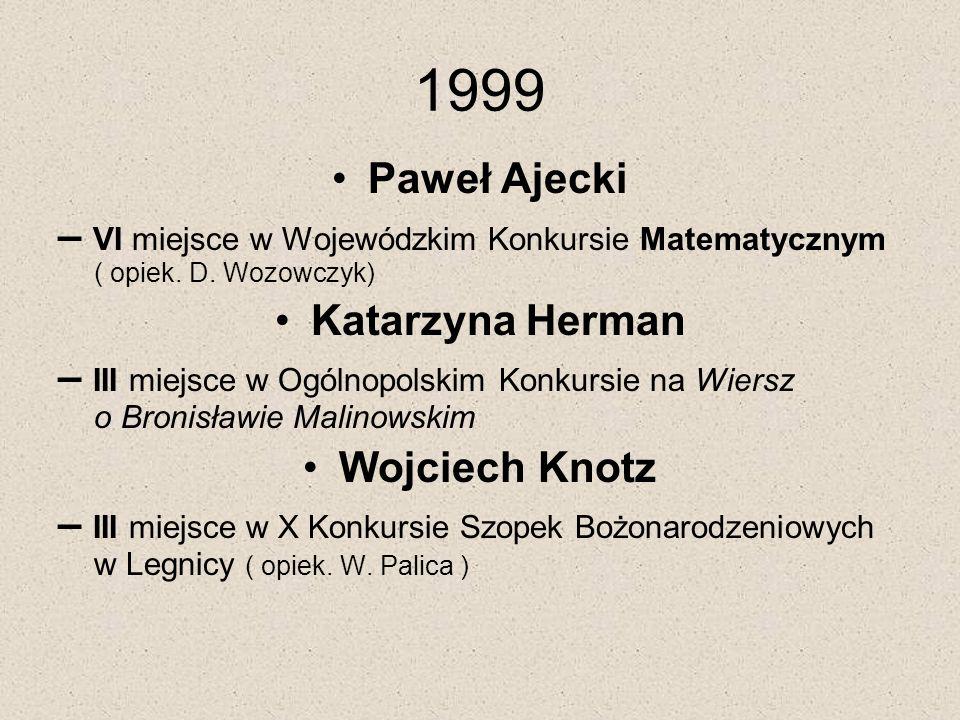 1999 Paweł Ajecki. – VI miejsce w Wojewódzkim Konkursie Matematycznym ( opiek. D. Wozowczyk) Katarzyna Herman.