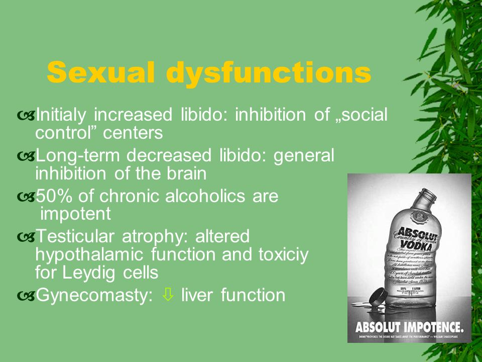 "Sexual dysfunctions Initialy increased libido: inhibition of ""social control centers. Long-term decreased libido: general inhibition of the brain."