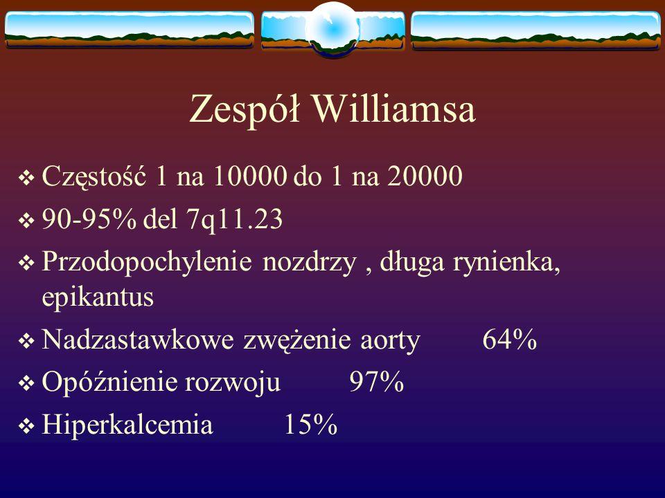 Zespół Williamsa Częstość 1 na 10000 do 1 na 20000 90-95% del 7q11.23
