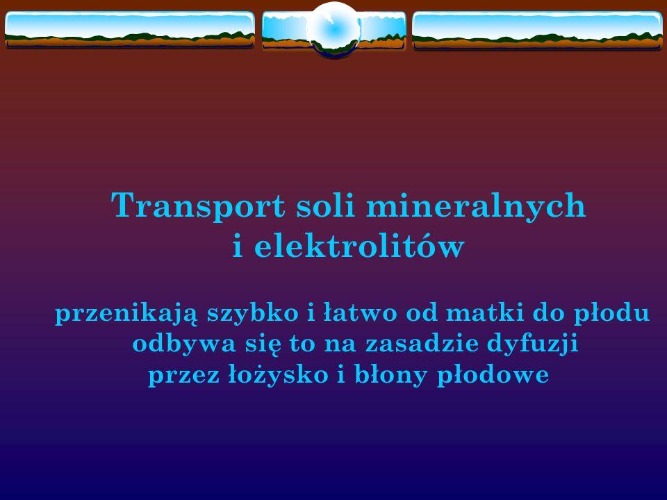 Transport soli mineralnych i elektrolitów przenikają szybko i łatwo od matki do płodu odbywa się to na zasadzie dyfuzji przez łożysko i błony płodowe