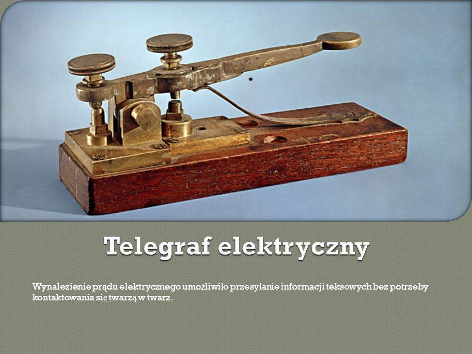 Telegraf elektryczny Wynalezienie prądu elektrycznego umożliwiło przesyłanie informacji teksowych bez potrzeby kontaktowania się twarzą w twarz.
