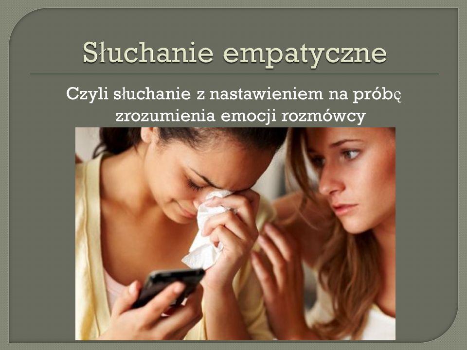 Czyli słuchanie z nastawieniem na próbę zrozumienia emocji rozmówcy