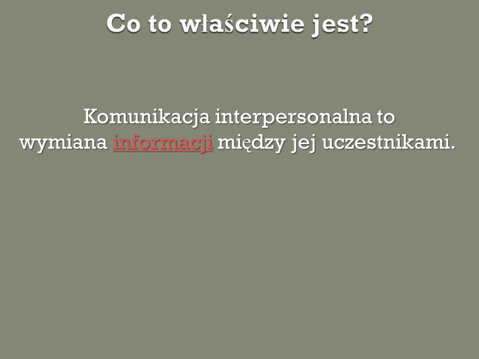 Co to właściwie jest Komunikacja interpersonalna to wymiana informacji między jej uczestnikami.