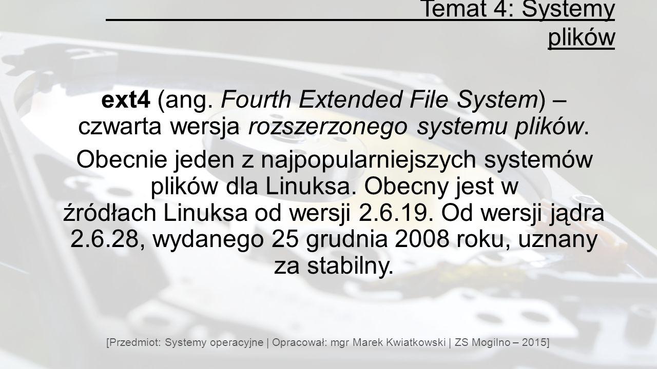 Temat 4: Systemy plików ext4 (ang. Fourth Extended File System) – czwarta wersja rozszerzonego systemu plików.