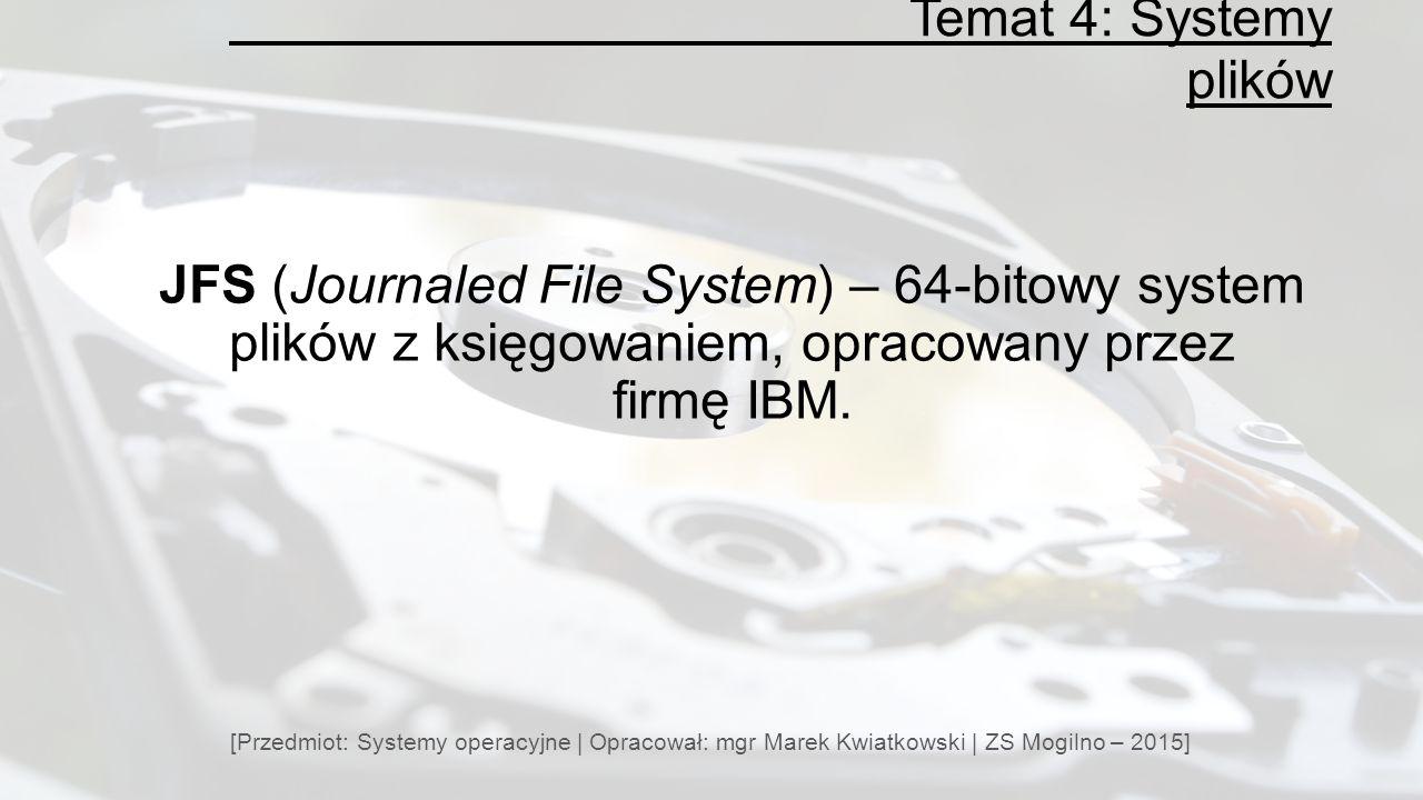 Temat 4: Systemy plików JFS (Journaled File System) – 64-bitowy system plików z księgowaniem, opracowany przez firmę IBM.