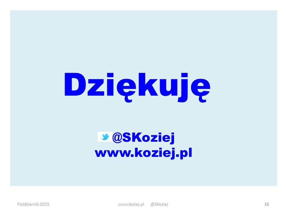 Dziękuję @SKoziej www.koziej.pl Październik 2015