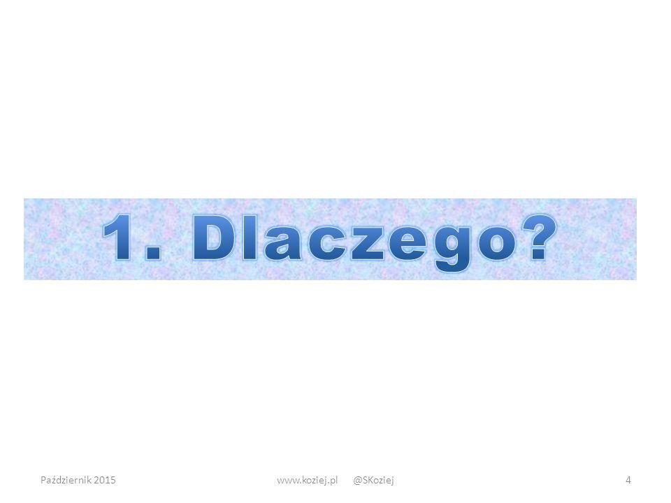 1. Dlaczego Październik 2015 www.koziej.pl @SKoziej