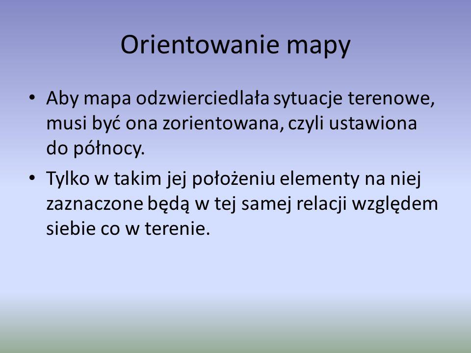 Orientowanie mapy Aby mapa odzwierciedlała sytuacje terenowe, musi być ona zorientowana, czyli ustawiona do północy.
