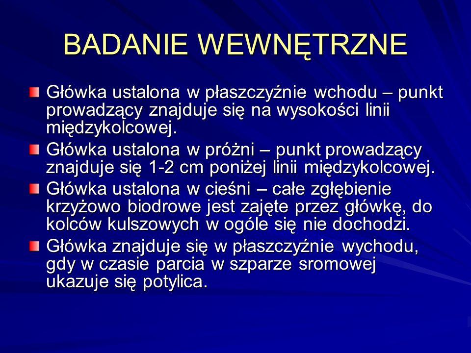 BADANIE WEWNĘTRZNE Główka ustalona w płaszczyźnie wchodu – punkt prowadzący znajduje się na wysokości linii międzykolcowej.