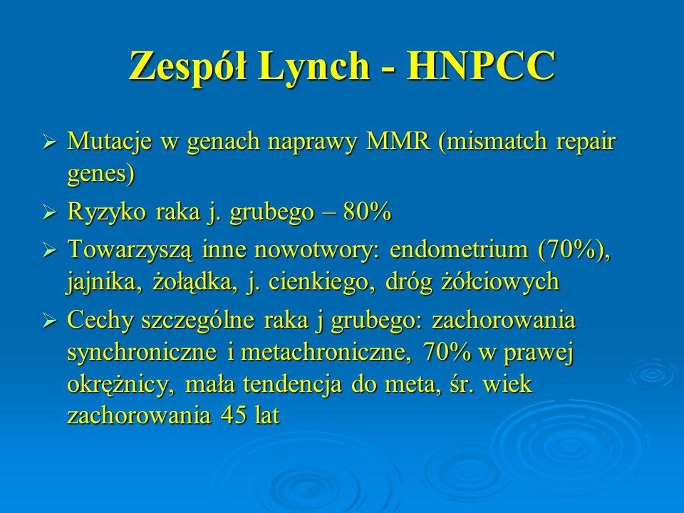 Zespół Lynch - HNPCC Mutacje w genach naprawy MMR (mismatch repair genes) Ryzyko raka j. grubego – 80%