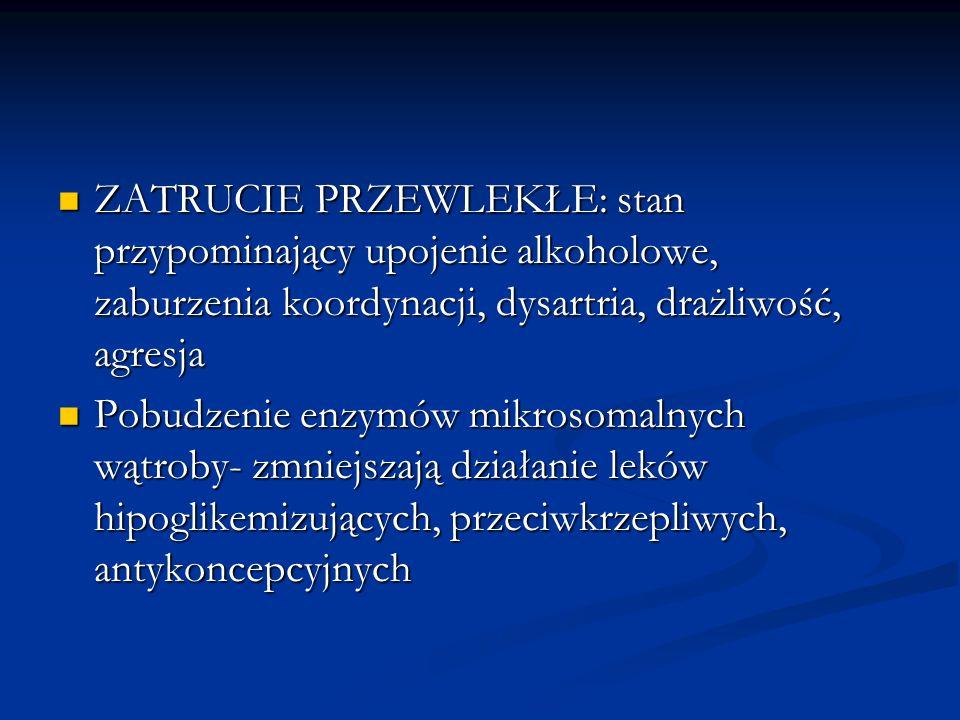 ZATRUCIE PRZEWLEKŁE: stan przypominający upojenie alkoholowe, zaburzenia koordynacji, dysartria, drażliwość, agresja
