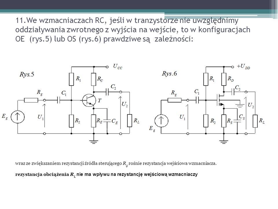 11.We wzmacniaczach RC, jeśli w tranzystorze nie uwzględnimy oddziaływania zwrotnego z wyjścia na wejście, to w konfiguracjach OE (rys.5) lub OS (rys.6) prawdziwe są zależności: