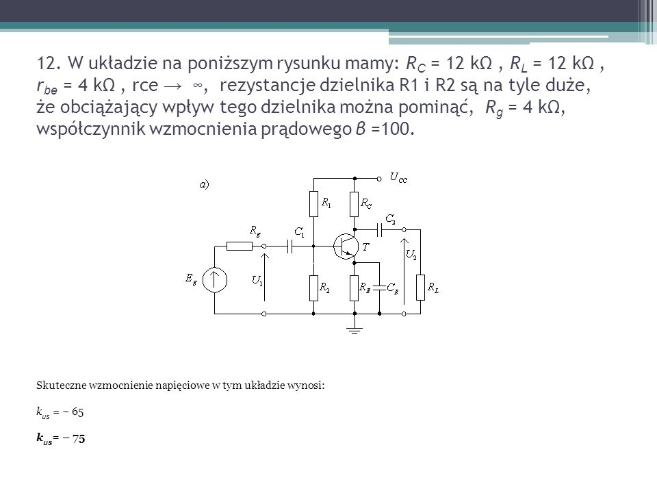 12. W układzie na poniższym rysunku mamy: RC = 12 kΩ , RL = 12 kΩ , rbe = 4 kΩ , rce → ∞, rezystancje dzielnika R1 i R2 są na tyle duże, że obciążający wpływ tego dzielnika można pominąć, Rg = 4 kΩ, współczynnik wzmocnienia prądowego β =100.
