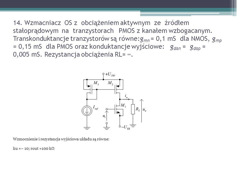 14. Wzmacniacz OS z obciążeniem aktywnym ze źródłem stałoprądowym na tranzystorach PMOS z kanałem wzbogacanym. Transkonduktancje tranzystorów są równe:gmn = 0,1 mS dla NMOS, gmp = 0,15 mS dla PMOS oraz konduktancje wyjściowe: gdsn = gdsp = 0,005 mS. Rezystancja obciążenia RL= ∞.
