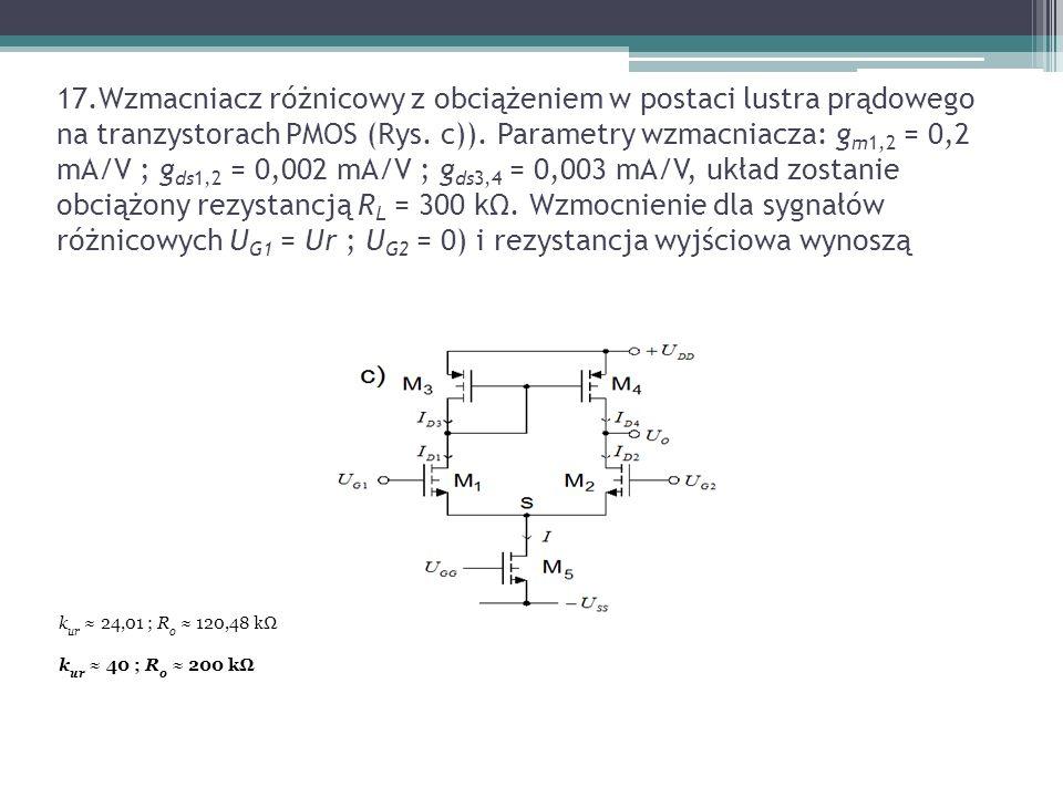 17.Wzmacniacz różnicowy z obciążeniem w postaci lustra prądowego na tranzystorach PMOS (Rys. c)). Parametry wzmacniacza: gm1,2 = 0,2 mA/V ; gds1,2 = 0,002 mA/V ; gds3,4 = 0,003 mA/V, układ zostanie obciążony rezystancją RL = 300 kΩ. Wzmocnienie dla sygnałów różnicowych UG1 = Ur ; UG2 = 0) i rezystancja wyjściowa wynoszą