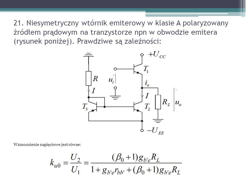 21. Niesymetryczny wtórnik emiterowy w klasie A polaryzowany źródłem prądowym na tranzystorze npn w obwodzie emitera (rysunek poniżej). Prawdziwe są zależności: