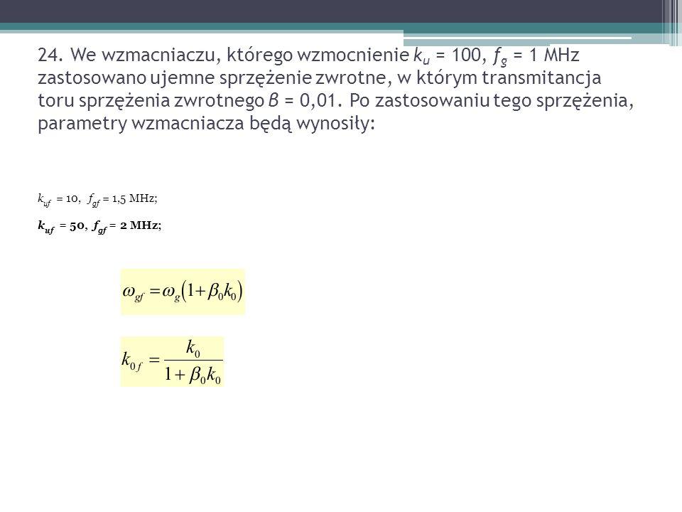 24. We wzmacniaczu, którego wzmocnienie ku = 100, fg = 1 MHz zastosowano ujemne sprzężenie zwrotne, w którym transmitancja toru sprzężenia zwrotnego β = 0,01. Po zastosowaniu tego sprzężenia, parametry wzmacniacza będą wynosiły: