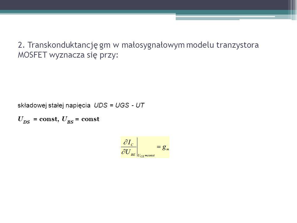 2. Transkonduktancję gm w małosygnałowym modelu tranzystora MOSFET wyznacza się przy: