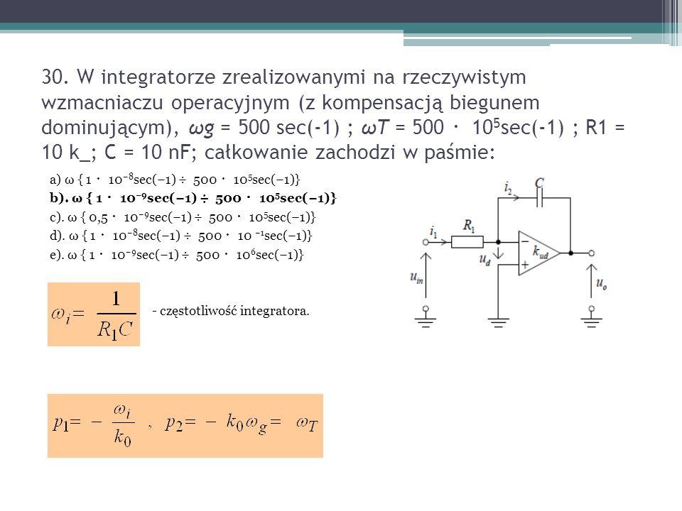 30. W integratorze zrealizowanymi na rzeczywistym wzmacniaczu operacyjnym (z kompensacją biegunem dominującym), ωg = 500 sec(-1) ; ωT = 500 ・105sec(-1) ; R1 = 10 k_; C = 10 nF; całkowanie zachodzi w paśmie: