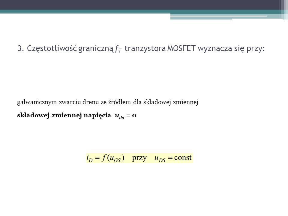 3. Częstotliwość graniczną fT tranzystora MOSFET wyznacza się przy: