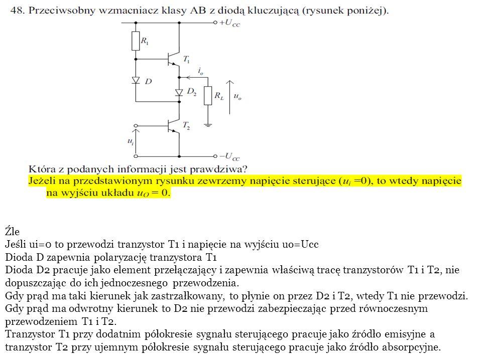 Źle Jeśli ui=0 to przewodzi tranzystor T1 i napięcie na wyjściu uo=Ucc. Dioda D zapewnia polaryzację tranzystora T1.