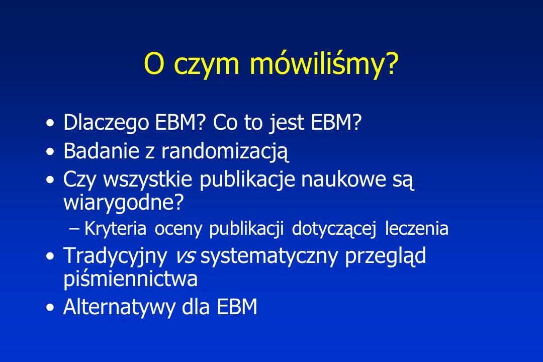 O czym mówiliśmy Dlaczego EBM Co to jest EBM Badanie z randomizacją