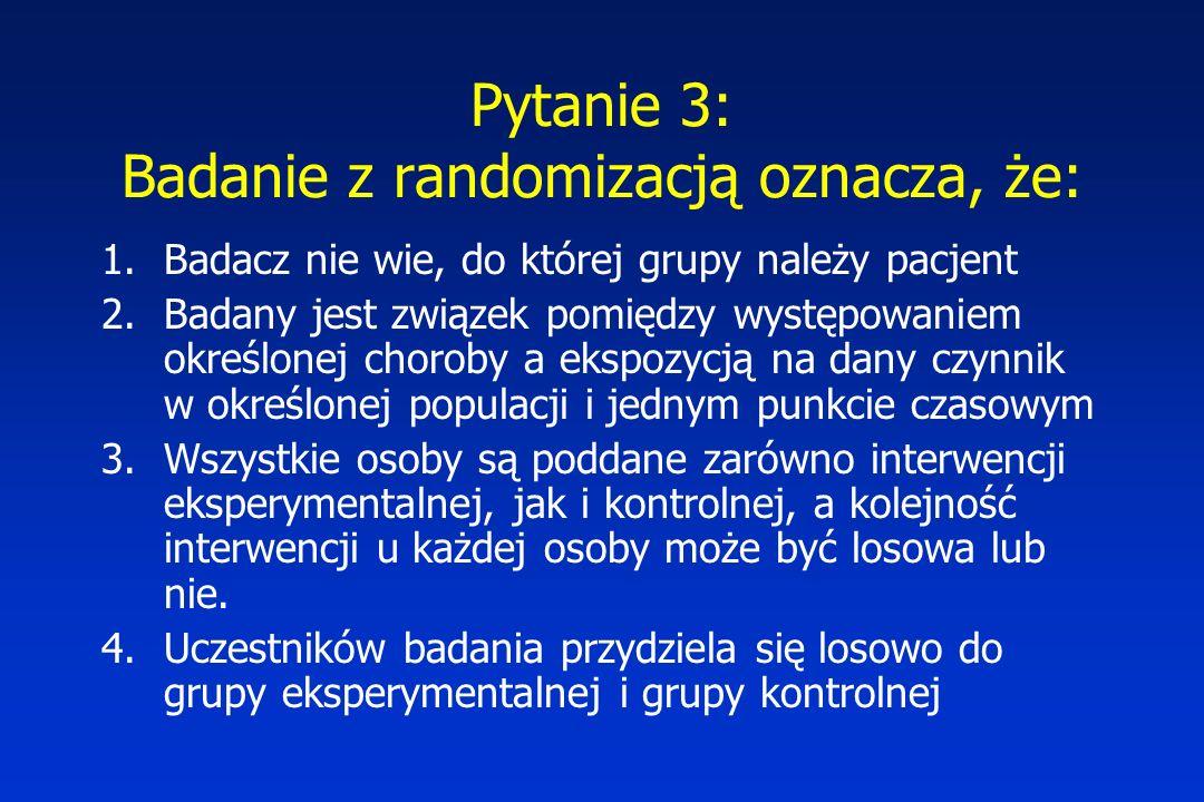 Pytanie 3: Badanie z randomizacją oznacza, że: