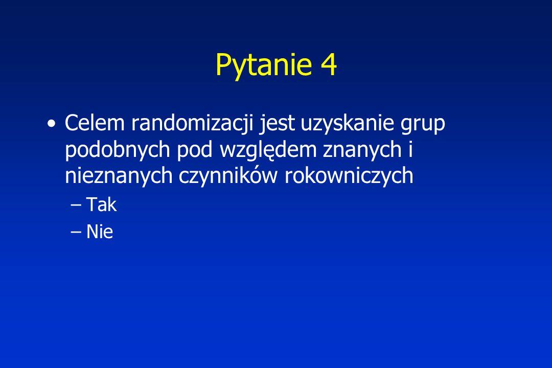 Pytanie 4 Celem randomizacji jest uzyskanie grup podobnych pod względem znanych i nieznanych czynników rokowniczych.