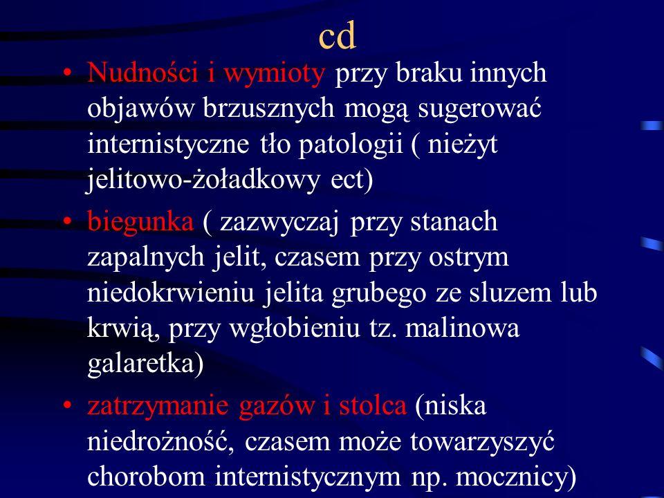 cd Nudności i wymioty przy braku innych objawów brzusznych mogą sugerować internistyczne tło patologii ( nieżyt jelitowo-żoładkowy ect)