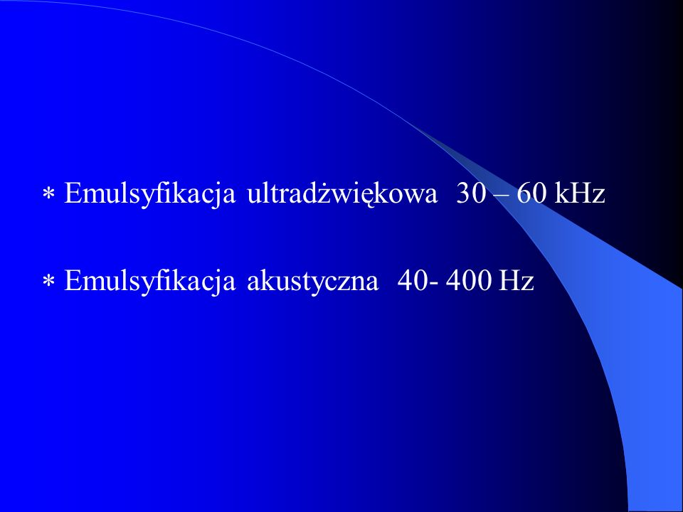  Emulsyfikacja ultradżwiękowa 30 – 60 kHz  Emulsyfikacja akustyczna 40- 400 Hz