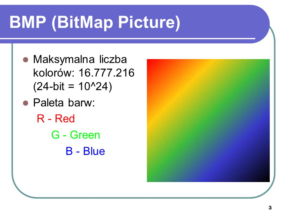 BMP (BitMap Picture) Maksymalna liczba kolorów: 16.777.216 (24-bit = 10^24) Paleta barw: R - Red.