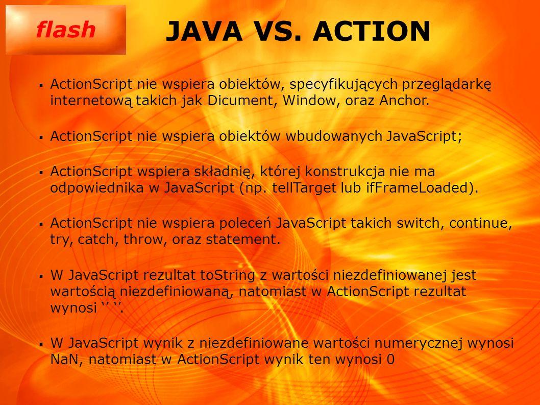 JAVA VS. ACTION ActionScript nie wspiera obiektów, specyfikujących przeglądarkę internetową takich jak Dicument, Window, oraz Anchor.