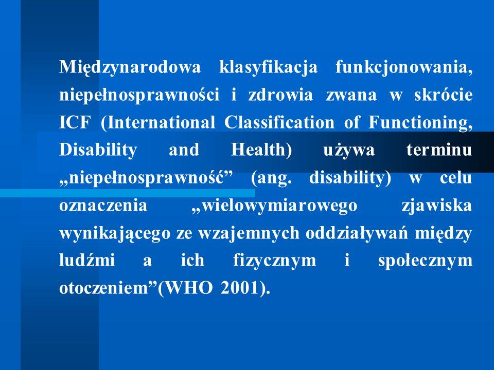 """Międzynarodowa klasyfikacja funkcjonowania, niepełnosprawności i zdrowia zwana w skrócie ICF (International Classification of Functioning, Disability and Health) używa terminu """"niepełnosprawność (ang."""