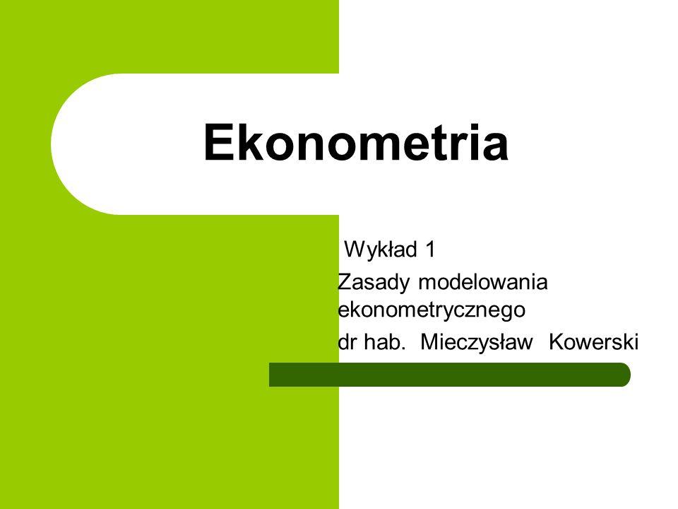 Ekonometria Wykład 1 Zasady modelowania ekonometrycznego