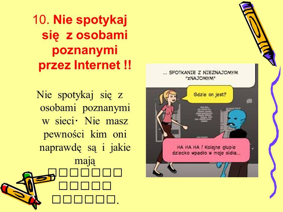 10. Nie spotykaj się z osobami poznanymi przez Internet !!