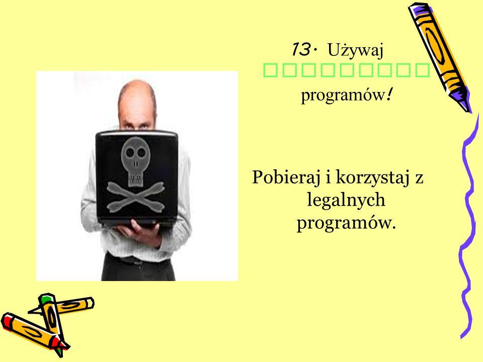 13. Używaj LEGALNYCH programów!