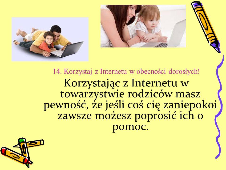 14. Korzystaj z Internetu w obecności dorosłych!