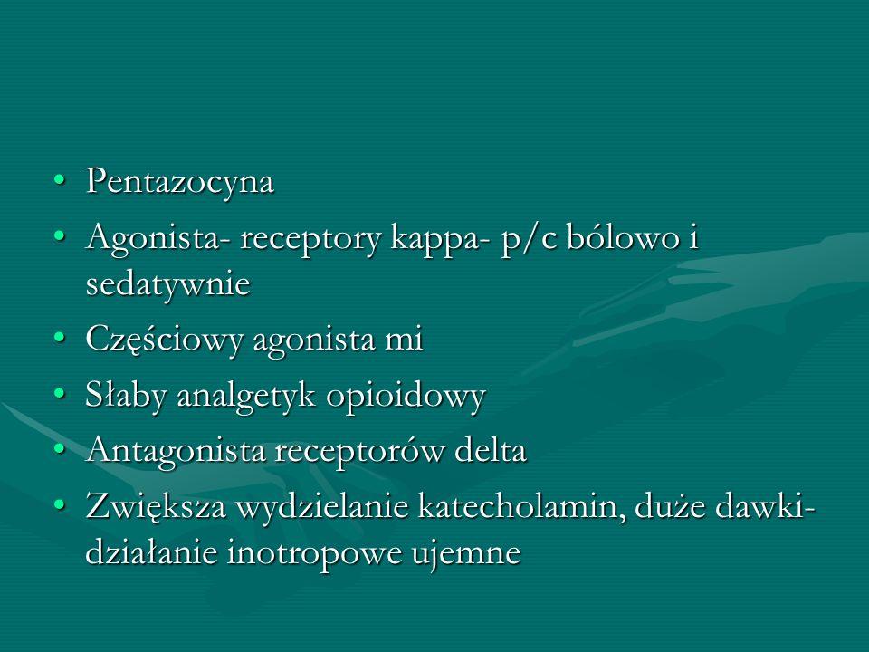 Pentazocyna Agonista- receptory kappa- p/c bólowo i sedatywnie. Częściowy agonista mi. Słaby analgetyk opioidowy.