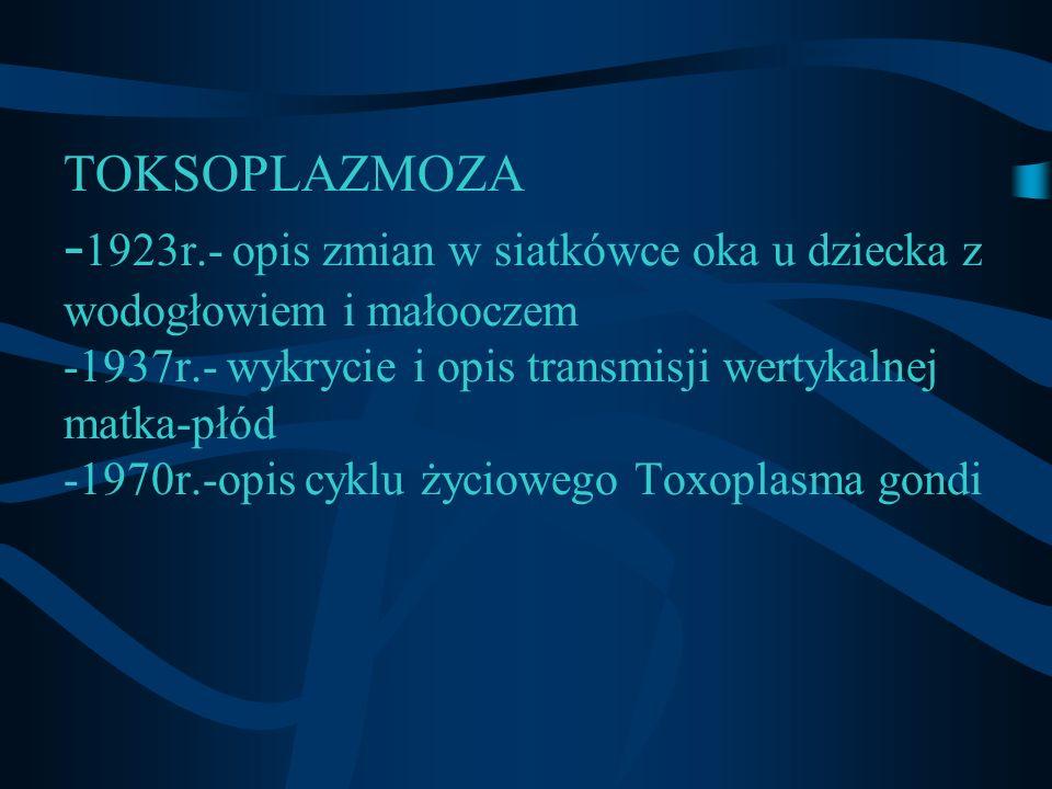 TOKSOPLAZMOZA -1923r.- opis zmian w siatkówce oka u dziecka z wodogłowiem i małooczem -1937r.- wykrycie i opis transmisji wertykalnej matka-płód -1970r.-opis cyklu życiowego Toxoplasma gondi