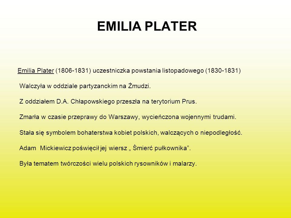 EMILIA PLATER Emilia Plater (1806-1831) uczestniczka powstania listopadowego (1830-1831) Walczyła w oddziale partyzanckim na Żmudzi.