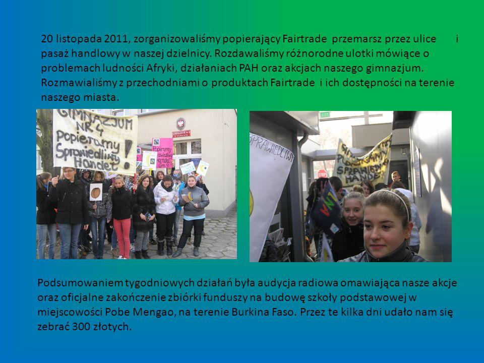 20 listopada 2011, zorganizowaliśmy popierający Fairtrade przemarsz przez ulice i pasaż handlowy w naszej dzielnicy. Rozdawaliśmy różnorodne ulotki mówiące o problemach ludności Afryki, działaniach PAH oraz akcjach naszego gimnazjum. Rozmawialiśmy z przechodniami o produktach Fairtrade i ich dostępności na terenie naszego miasta.