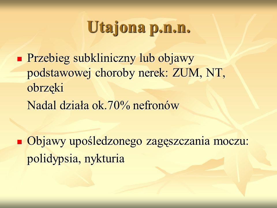 Utajona p.n.n. Przebieg subkliniczny lub objawy podstawowej choroby nerek: ZUM, NT, obrzęki. Nadal działa ok.70% nefronów.