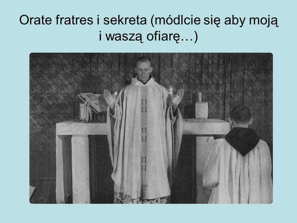 Orate fratres i sekreta (módlcie się aby moją i waszą ofiarę…)