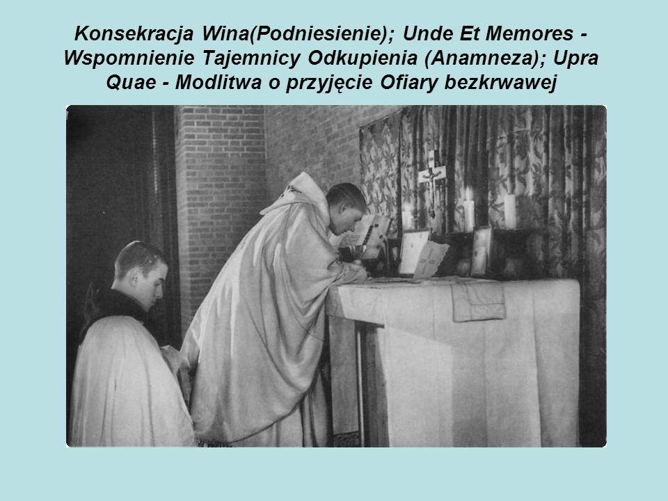 Konsekracja Wina(Podniesienie); Unde Et Memores - Wspomnienie Tajemnicy Odkupienia (Anamneza); Upra Quae - Modlitwa o przyjęcie Ofiary bezkrwawej